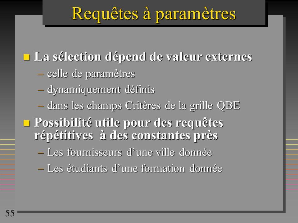 55 Requêtes à paramètres n La sélection dépend de valeur externes –celle de paramètres –dynamiquement définis –dans les champs Critères de la grille Q