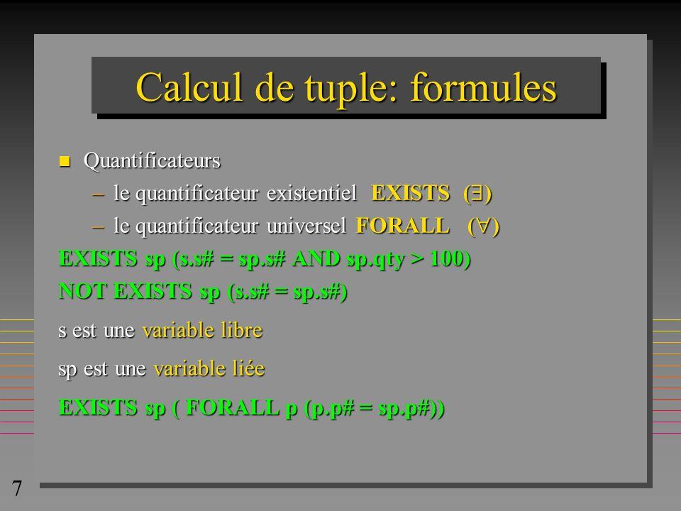 7 Calcul de tuple: formules n Quantificateurs –le quantificateur existentiel EXISTS ( ) –le quantificateur universel FORALL ( ) EXISTS sp (s.s# = sp.s