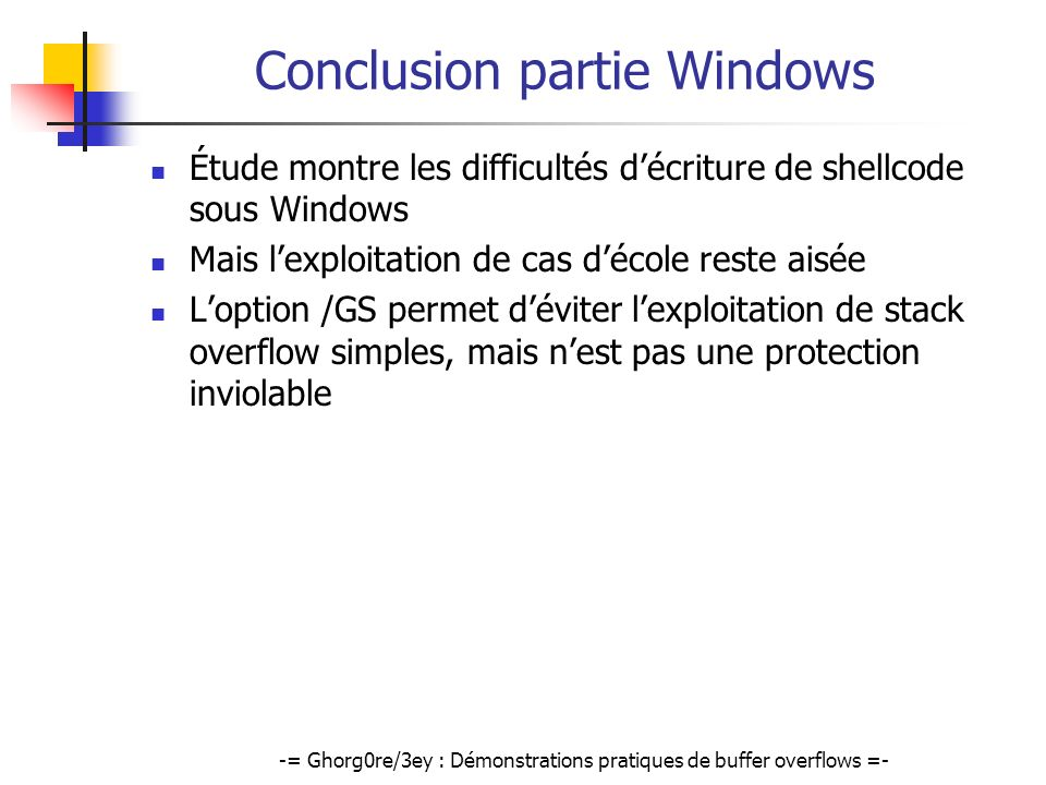 -= Ghorg0re/3ey : Démonstrations pratiques de buffer overflows =- Conclusion partie Windows Étude montre les difficultés décriture de shellcode sous W