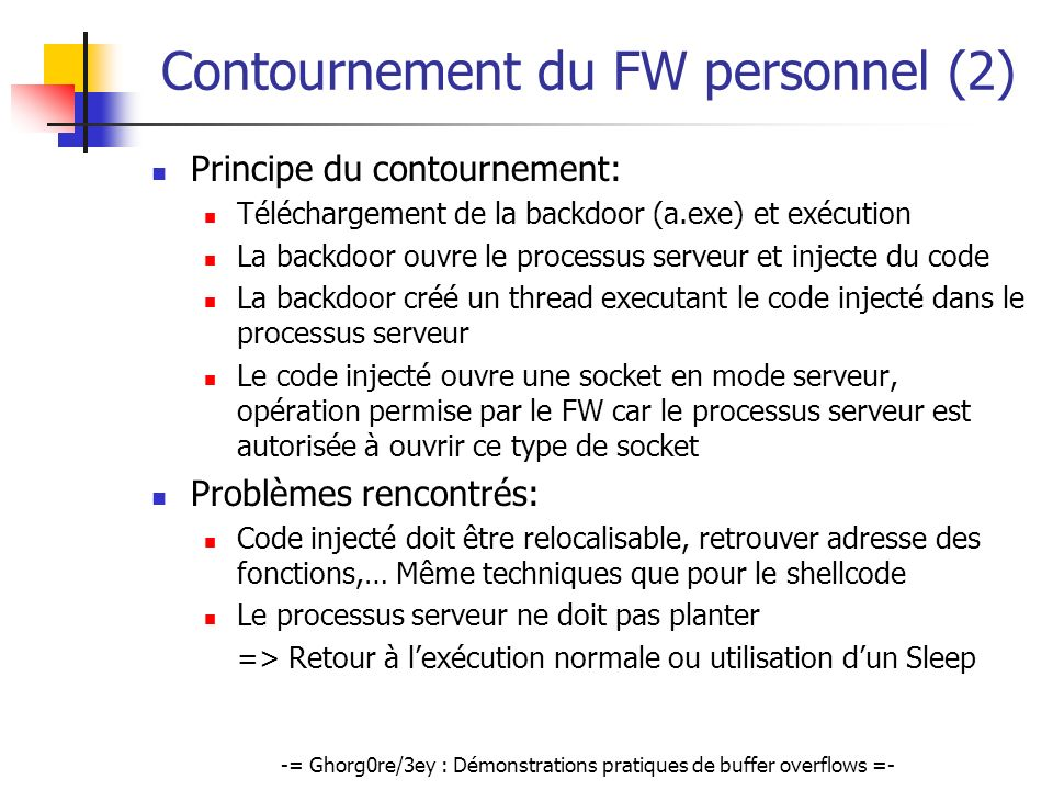 -= Ghorg0re/3ey : Démonstrations pratiques de buffer overflows =- Contournement du FW personnel (2) Principe du contournement: Téléchargement de la ba
