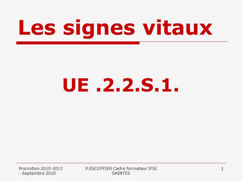 Les signes vitaux UE.2.2.S.1. Promotion 2010-2013 - Septembre 2010 P.ESCOFFIER Cadre formateur IFSI SAINTES 1