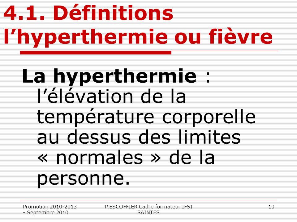 Promotion 2010-2013 - Septembre 2010 P.ESCOFFIER Cadre formateur IFSI SAINTES 10 4.1. Définitions lhyperthermie ou fièvre La hyperthermie : lélévation