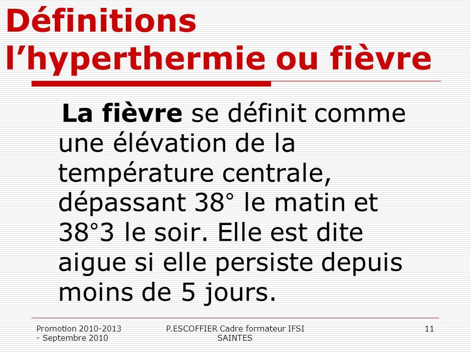 Promotion 2010-2013 - Septembre 2010 P.ESCOFFIER Cadre formateur IFSI SAINTES 11 Définitions lhyperthermie ou fièvre La fièvre se définit comme une él