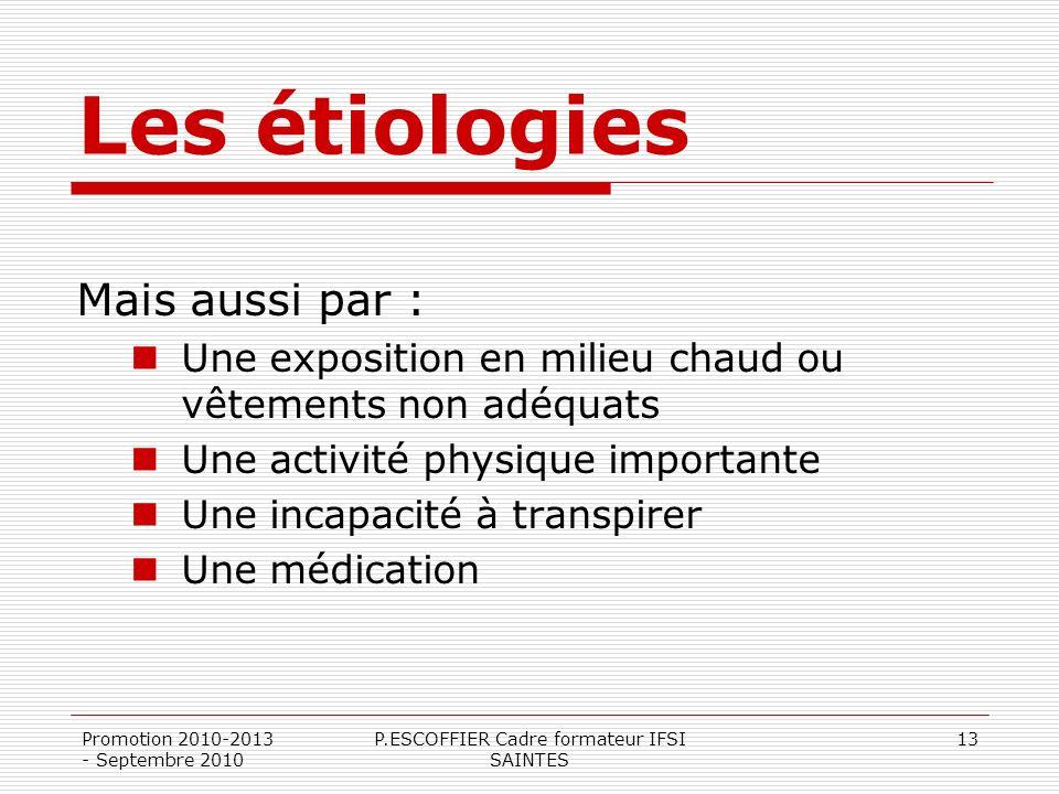 Promotion 2010-2013 - Septembre 2010 P.ESCOFFIER Cadre formateur IFSI SAINTES 13 Les étiologies Mais aussi par : Une exposition en milieu chaud ou vêt