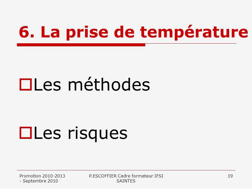 Promotion 2010-2013 - Septembre 2010 P.ESCOFFIER Cadre formateur IFSI SAINTES 19 6. La prise de température Les méthodes Les risques