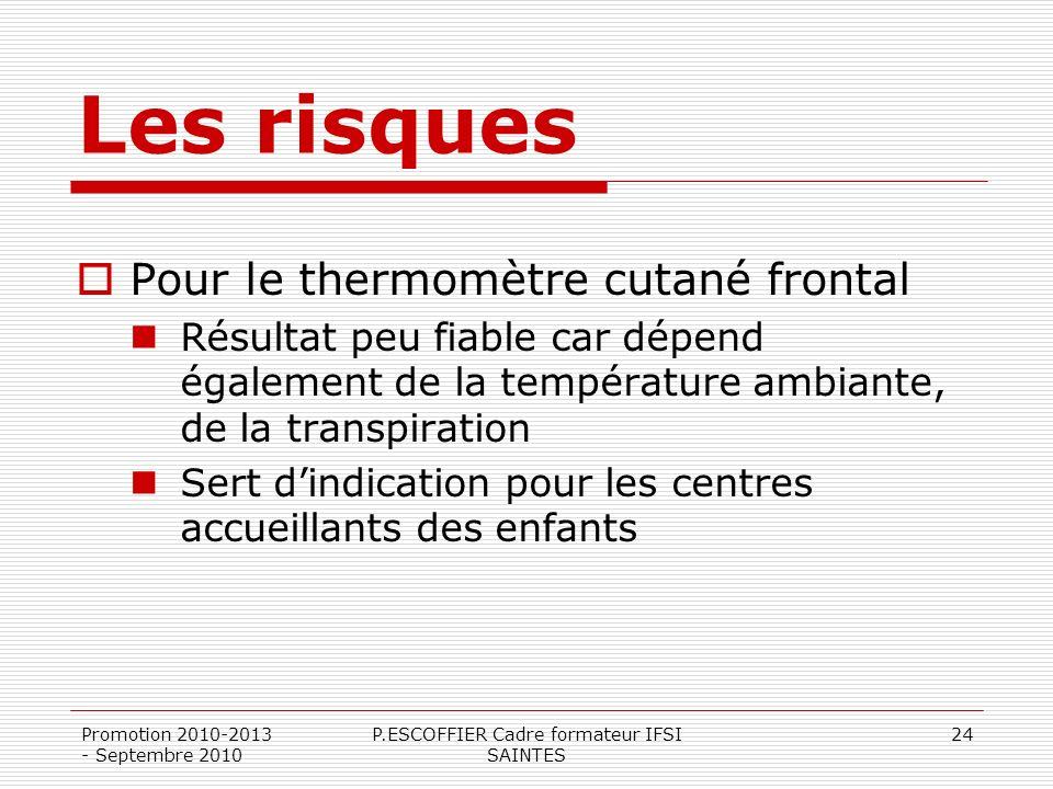 Promotion 2010-2013 - Septembre 2010 P.ESCOFFIER Cadre formateur IFSI SAINTES 24 Les risques Pour le thermomètre cutané frontal Résultat peu fiable ca