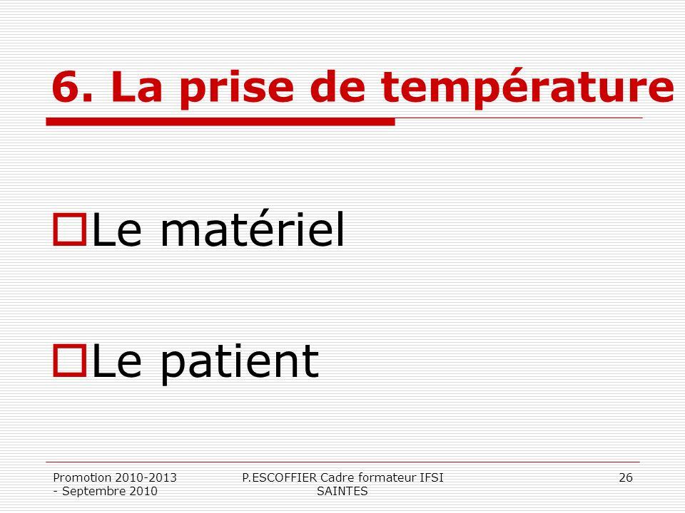Promotion 2010-2013 - Septembre 2010 P.ESCOFFIER Cadre formateur IFSI SAINTES 26 6. La prise de température Le matériel Le patient