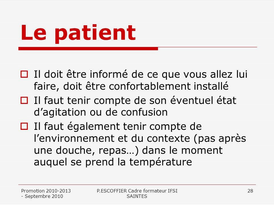 Promotion 2010-2013 - Septembre 2010 P.ESCOFFIER Cadre formateur IFSI SAINTES 28 Le patient Il doit être informé de ce que vous allez lui faire, doit