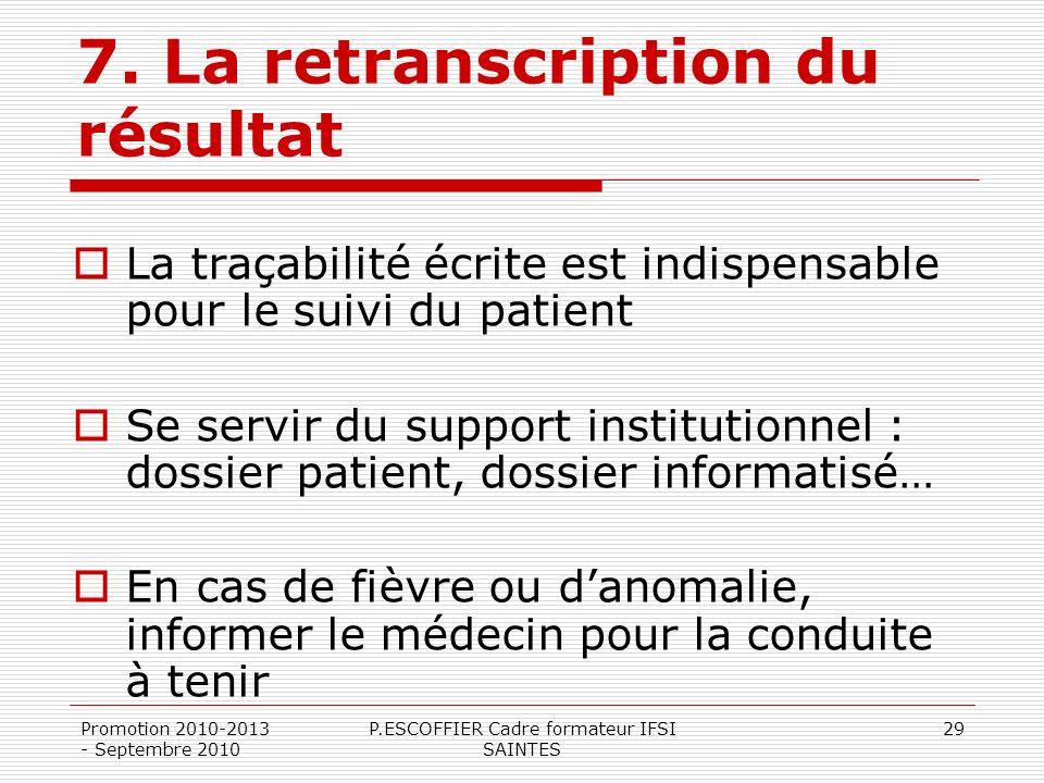 Promotion 2010-2013 - Septembre 2010 P.ESCOFFIER Cadre formateur IFSI SAINTES 29 7. La retranscription du résultat La traçabilité écrite est indispens