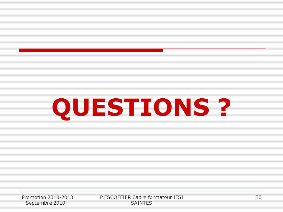 Promotion 2010-2013 - Septembre 2010 P.ESCOFFIER Cadre formateur IFSI SAINTES 30 QUESTIONS ?