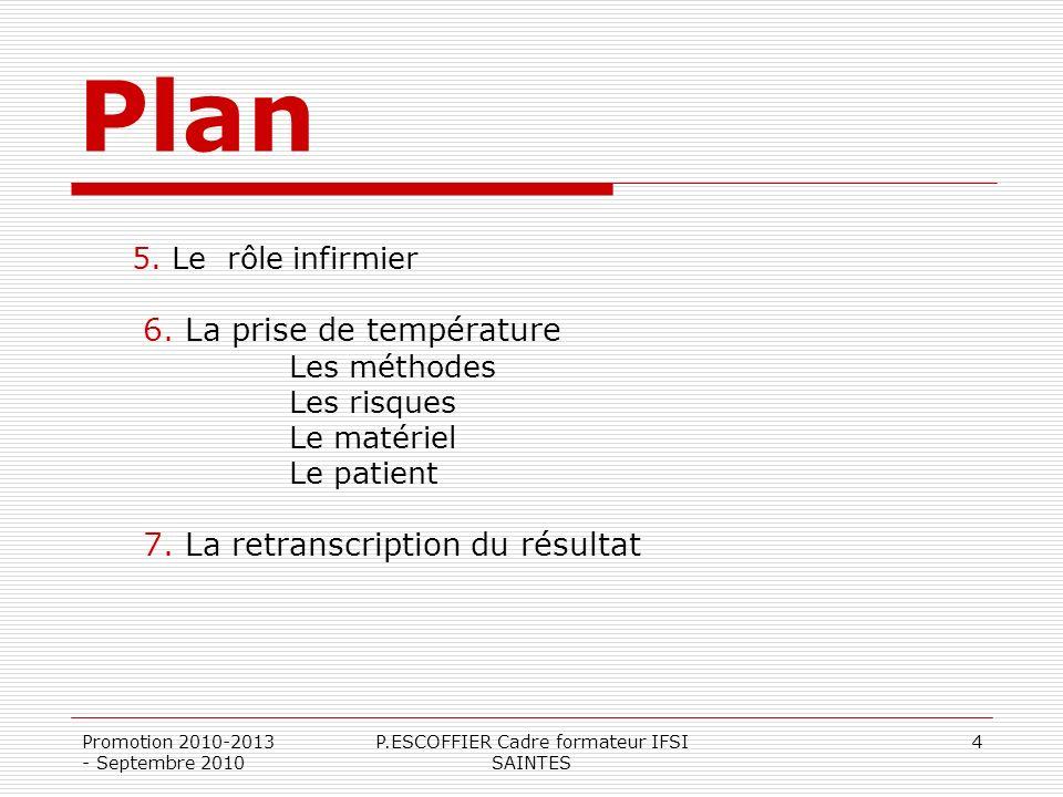 Promotion 2010-2013 - Septembre 2010 P.ESCOFFIER Cadre formateur IFSI SAINTES 4 Plan 5. Le rôle infirmier 6. La prise de température Les méthodes Les