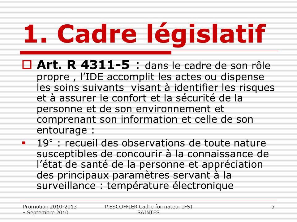 Promotion 2010-2013 - Septembre 2010 P.ESCOFFIER Cadre formateur IFSI SAINTES 5 1. Cadre législatif Art. R 4311-5 : dans le cadre de son rôle propre,
