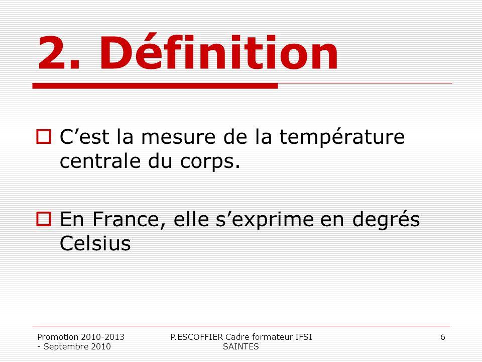 Promotion 2010-2013 - Septembre 2010 P.ESCOFFIER Cadre formateur IFSI SAINTES 6 2. Définition Cest la mesure de la température centrale du corps. En F