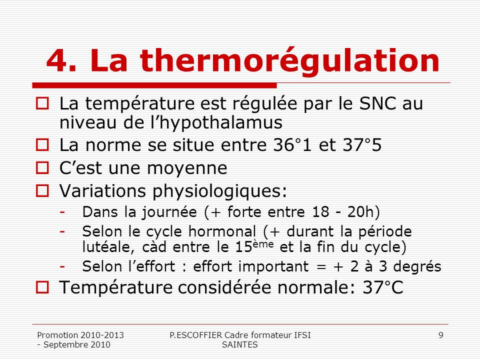 Promotion 2010-2013 - Septembre 2010 P.ESCOFFIER Cadre formateur IFSI SAINTES 9 4. La thermorégulation La température est régulée par le SNC au niveau