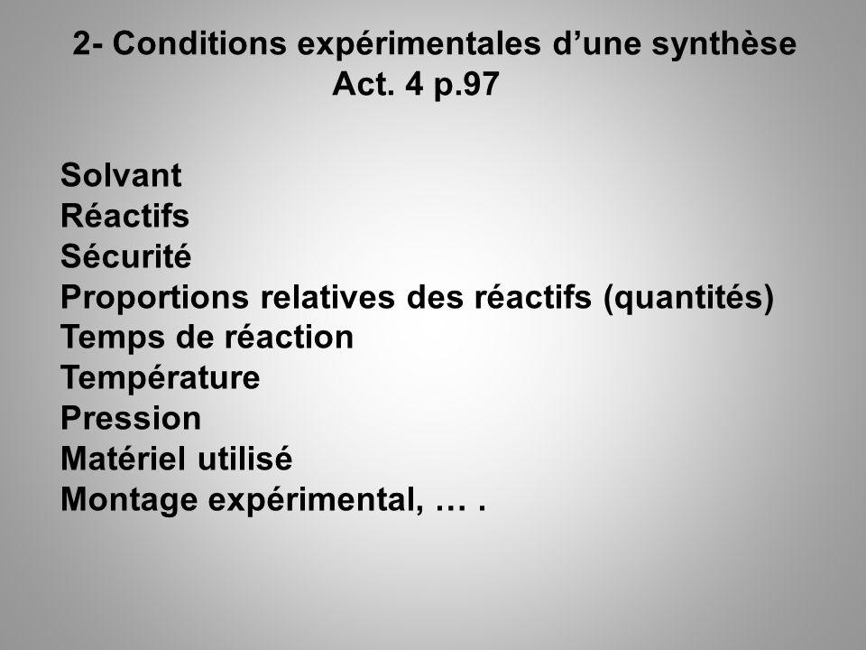 2- Conditions expérimentales dune synthèse Act. 4 p.97 Solvant Réactifs Sécurité Proportions relatives des réactifs (quantités) Temps de réaction Temp