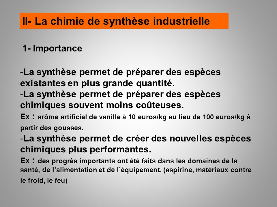 II- La chimie de synthèse industrielle 1- Importance -La synthèse permet de préparer des espèces existantes en plus grande quantité. -La synthèse perm