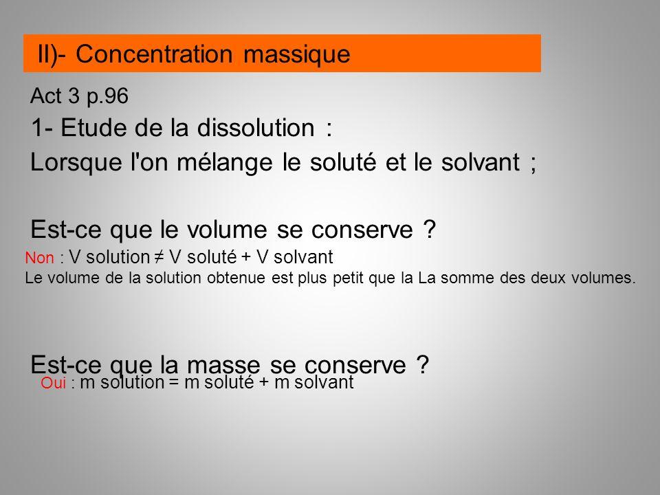 Act 3 p.96 1- Etude de la dissolution : Lorsque l'on mélange le soluté et le solvant ; Est-ce que le volume se conserve ? Est-ce que la masse se conse
