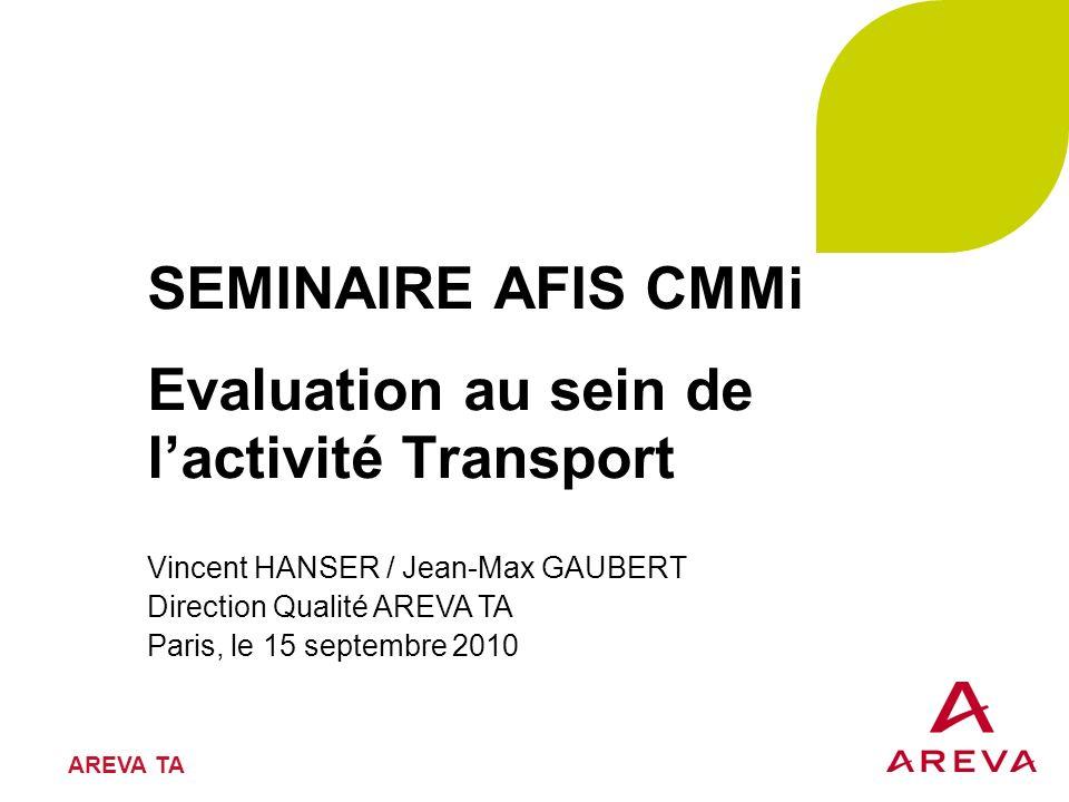 AREVA TA SEMINAIRE AFIS CMMi Evaluation au sein de lactivité Transport Vincent HANSER / Jean-Max GAUBERT Direction Qualité AREVA TA Paris, le 15 septe