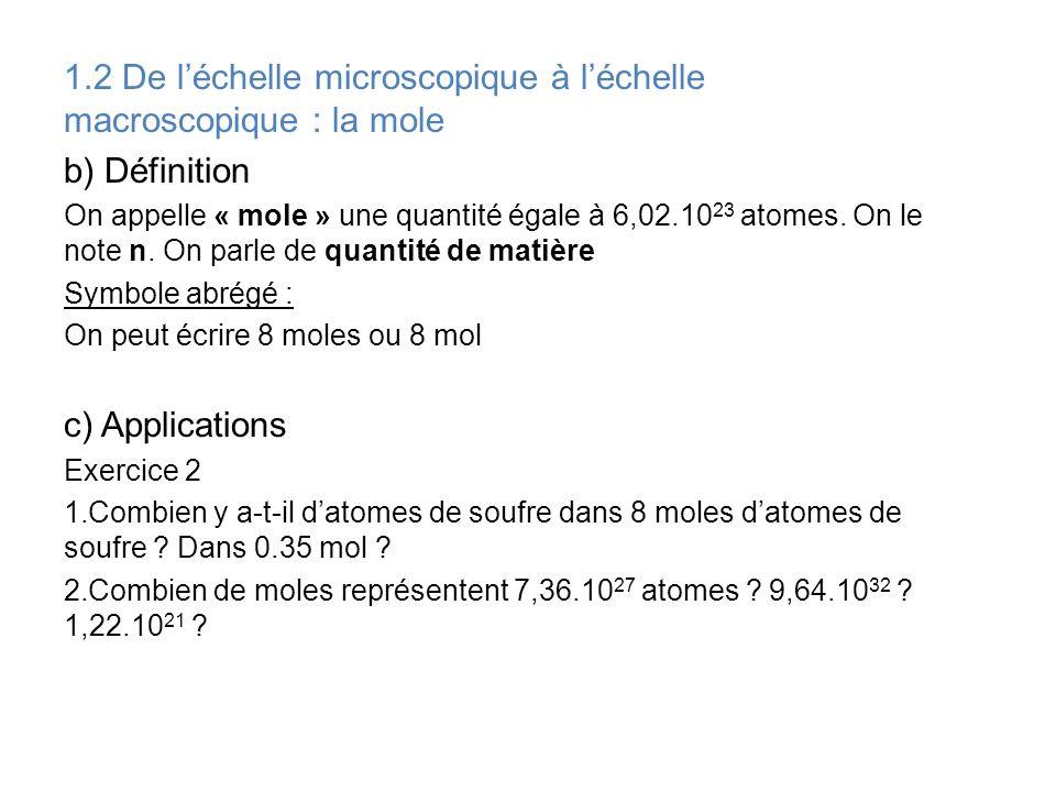 1.2 De léchelle microscopique à léchelle macroscopique : la mole b) Définition On appelle « mole » une quantité égale à 6,02.10 23 atomes. On le note