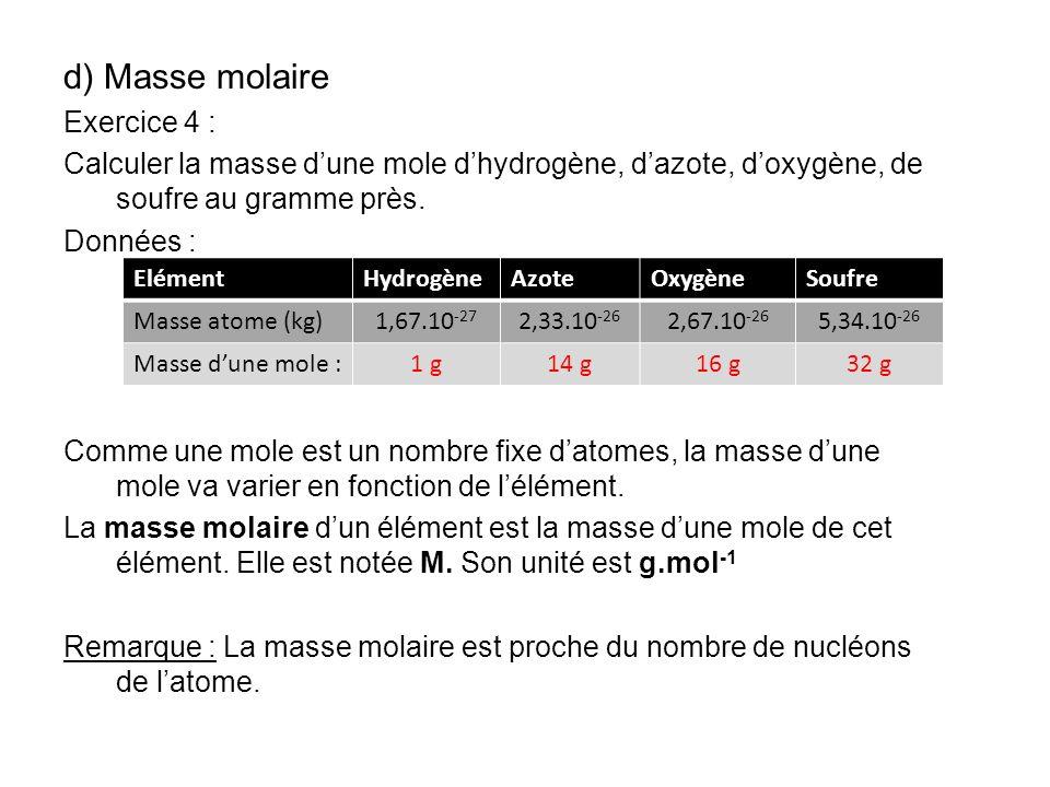 d) Masse molaire Exercice 4 : Calculer la masse dune mole dhydrogène, dazote, doxygène, de soufre au gramme près. Données : Comme une mole est un nomb