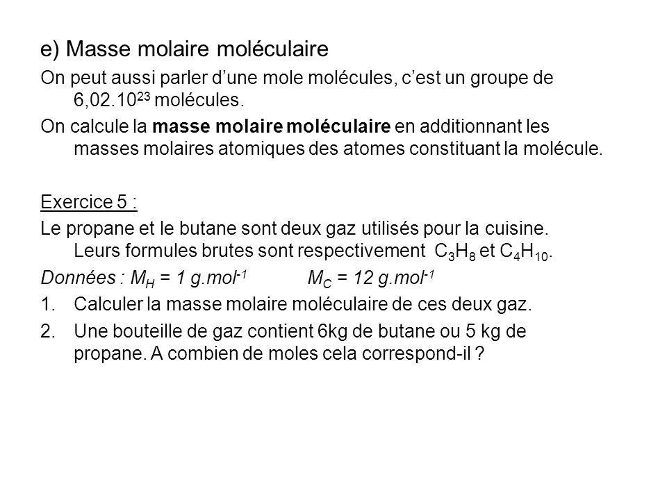 e) Masse molaire moléculaire On peut aussi parler dune mole molécules, cest un groupe de 6,02.10 23 molécules. On calcule la masse molaire moléculaire