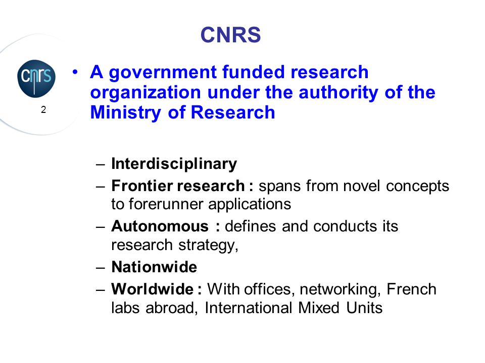 2 CNRS A government funded research organization under the authority of the Ministry of Research –Interdisciplinary –Frontier research : spans from no