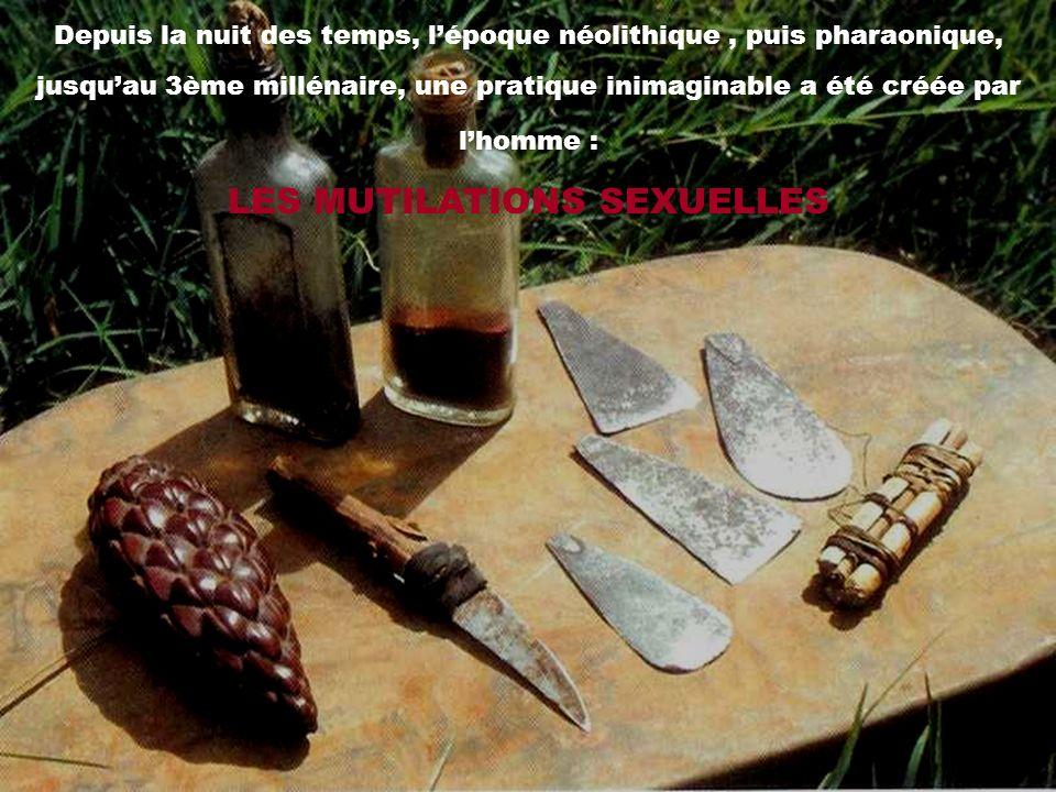 Depuis la nuit des temps, lépoque néolithique, puis pharaonique, jusquau 3ème millénaire, une pratique inimaginable a été créée par lhomme : LES MUTIL
