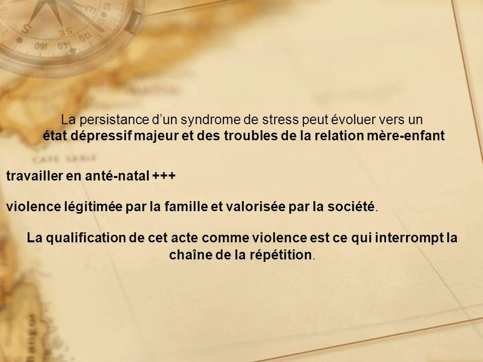 La persistance dun syndrome de stress peut évoluer vers un état dépressif majeur et des troubles de la relation mère-enfant travailler en anté-natal +