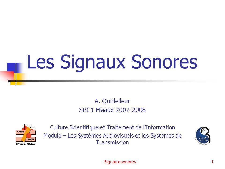 Signaux sonores1 Les Signaux Sonores A. Quidelleur SRC1 Meaux 2007-2008 Culture Scientifique et Traitement de lInformation Module – Les Systèmes Audio
