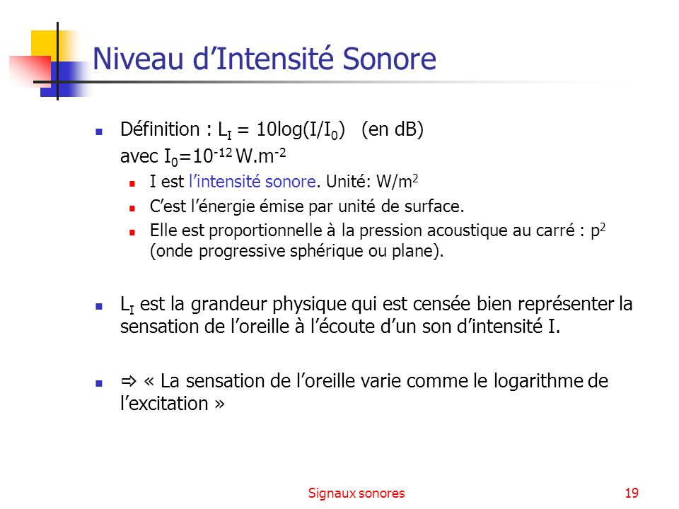 Signaux sonores19 Niveau dIntensité Sonore Définition : L I = 10log(I/I 0 ) (en dB) avec I 0 =10 -12 W.m -2 I est lintensité sonore. Unité: W/m 2 Cest