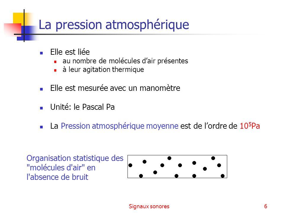 Signaux sonores6 La pression atmosphérique Elle est liée au nombre de molécules dair présentes à leur agitation thermique Elle est mesurée avec un man