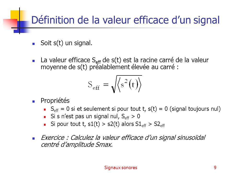 Signaux sonores9 Définition de la valeur efficace dun signal Soit s(t) un signal. La valeur efficace S eff de s(t) est la racine carré de la valeur mo