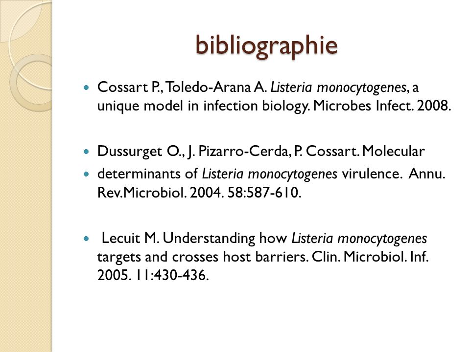 bibliographie Cossart P., Toledo-Arana A. Listeria monocytogenes, a unique model in infection biology. Microbes Infect. 2008. Dussurget O., J. Pizarro