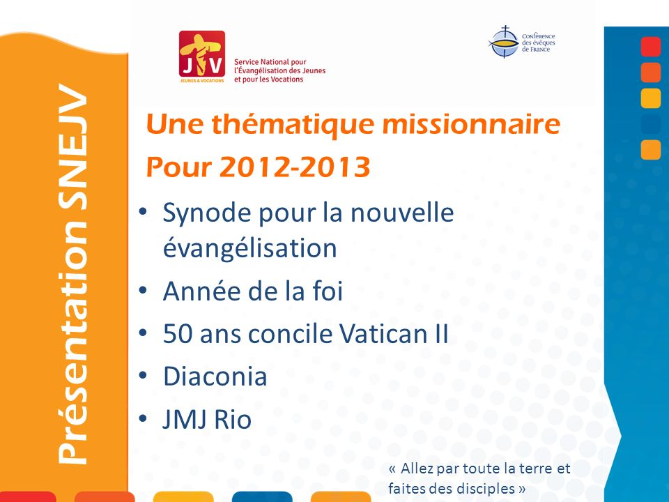 Une thématique missionnaire Pour 2012-2013 Présentation SNEJV « Allez par toute la terre et faites des disciples » Synode pour la nouvelle évangélisat