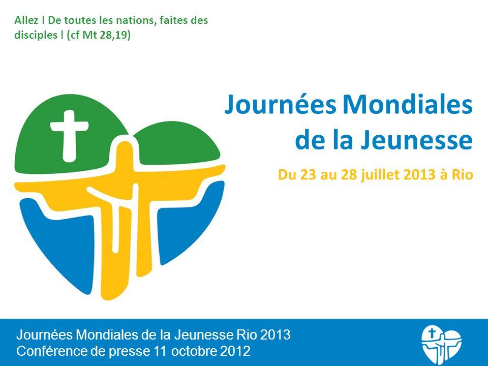 Journées Mondiales de la Jeunesse Rio 2013 Conférence de presse 11 octobre 2012 Allez ! De toutes les nations, faites des disciples ! (cf Mt 28,19) Jo