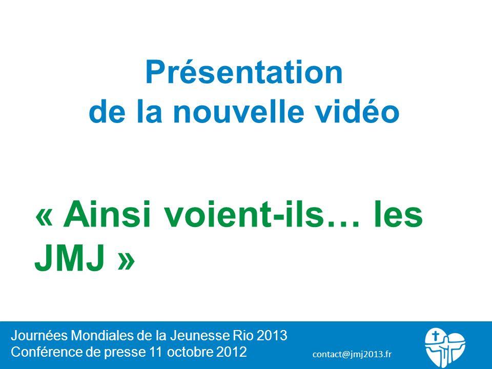 contact@jmj2013.fr Présentation de la nouvelle vidéo « Ainsi voient-ils… les JMJ » Journées Mondiales de la Jeunesse Rio 2013 Conférence de presse 11 octobre 2012
