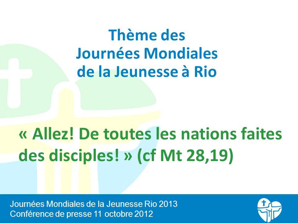 « Allez! De toutes les nations faites des disciples! » (cf Mt 28,19) Journées Mondiales de la Jeunesse Rio 2013 Conférence de presse 11 octobre 2012 T