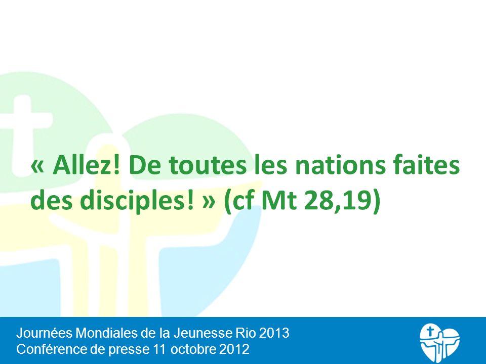« Allez! De toutes les nations faites des disciples! » (cf Mt 28,19) Journées Mondiales de la Jeunesse Rio 2013 Conférence de presse 11 octobre 2012