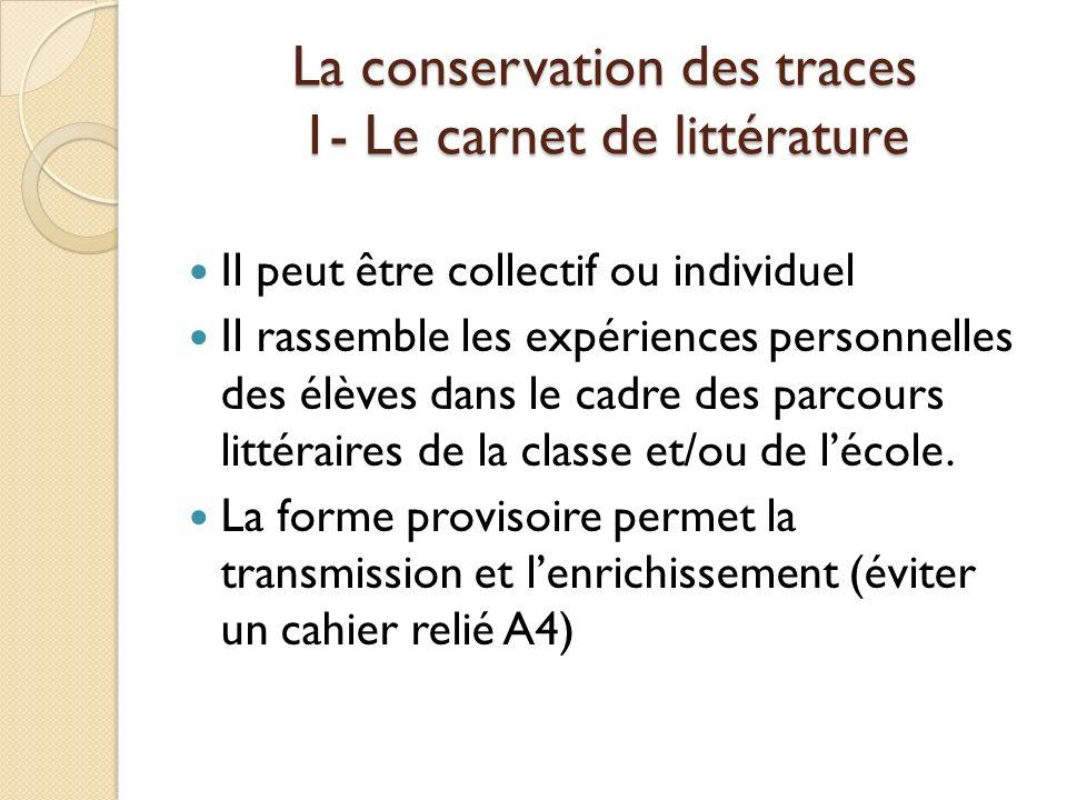La conservation des traces 1- Le carnet de littérature Il peut être collectif ou individuel Il rassemble les expériences personnelles des élèves dans