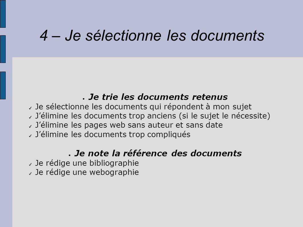 4 – Je sélectionne les documents Je trie les documents retenus Je sélectionne les documents qui répondent à mon sujet Jélimine les documents trop anci