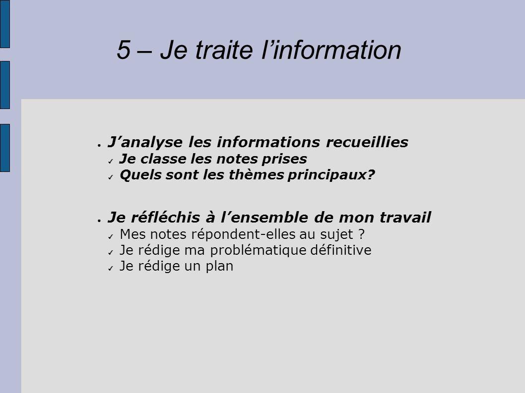 5 – Je traite linformation Janalyse les informations recueillies Je classe les notes prises Quels sont les thèmes principaux? Je réfléchis à lensemble
