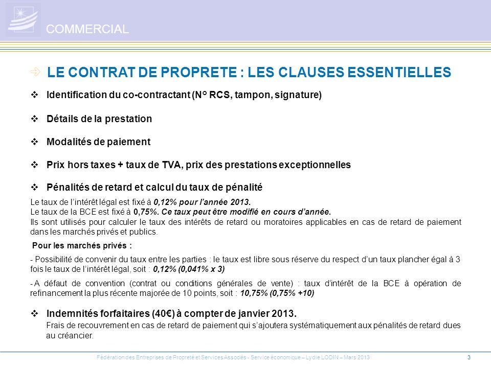 4 LE CONTRAT DE PROPRETE : LES CLAUSES ESSENTIELLES (Suite) COMMERCIAL Durée et point de départ du contrat Modalités dexécution (prêt illicite de main dœuvre) Révision de prix Conditions de résiliation du contrat (forme et préavis) Lannexe 7 P = P0 (0,90 + 0,10 ) S (1 + C) FSD S0 (1 + C0) FSD0 ICHTTS FSD ICHTTS0 FSD0 Fédération des Entreprises de Propreté et Services Associés - Service économique – Lydie LODIN – Mars 2013