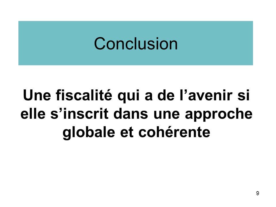 Conclusion Une fiscalité qui a de lavenir si elle sinscrit dans une approche globale et cohérente 9
