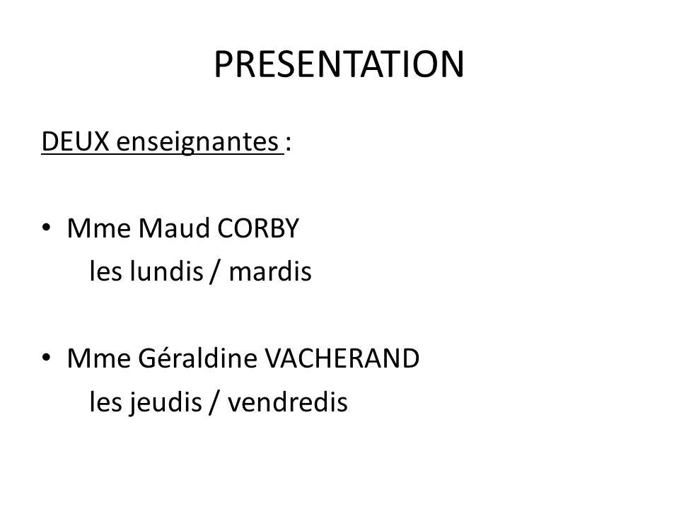 PRESENTATION DEUX enseignantes : Mme Maud CORBY les lundis / mardis Mme Géraldine VACHERAND les jeudis / vendredis