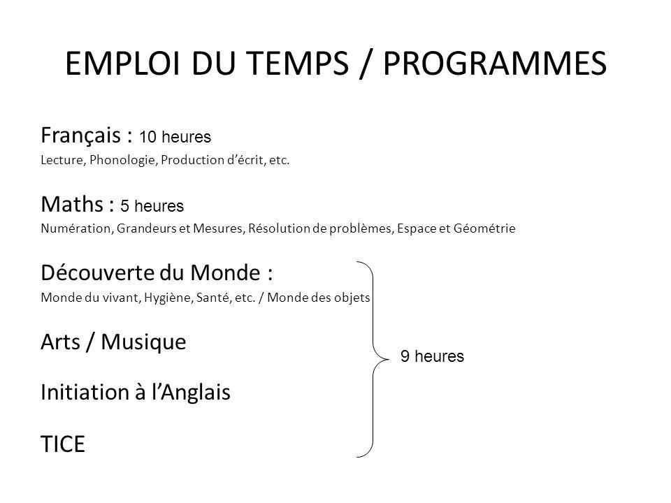 EMPLOI DU TEMPS / PROGRAMMES Français : 10 heures Lecture, Phonologie, Production décrit, etc. Maths : 5 heures Numération, Grandeurs et Mesures, Réso