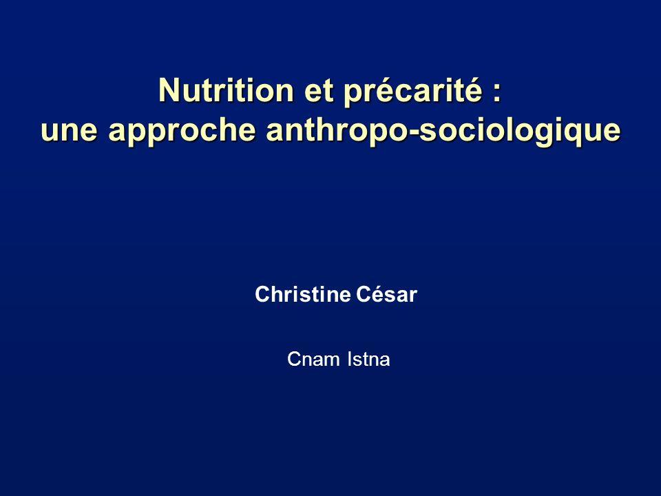 Nutrition et précarité : une approche anthropo-sociologique Christine César Cnam Istna