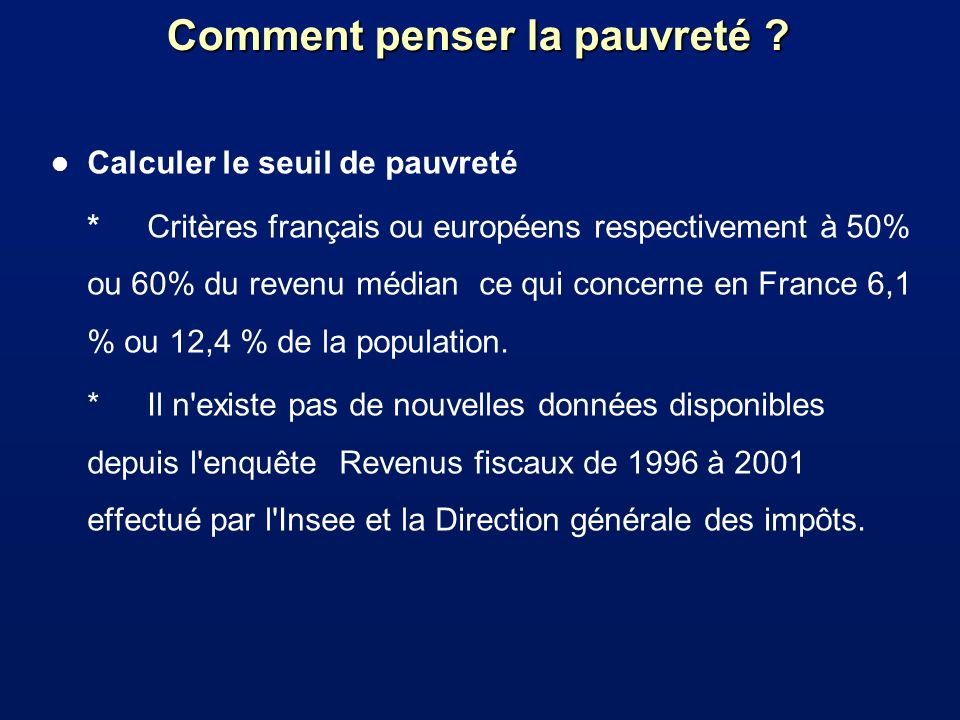 Comment penser la pauvreté ? l Calculer le seuil de pauvreté * Critères français ou européens respectivement à 50% ou 60% du revenu médian ce qui conc