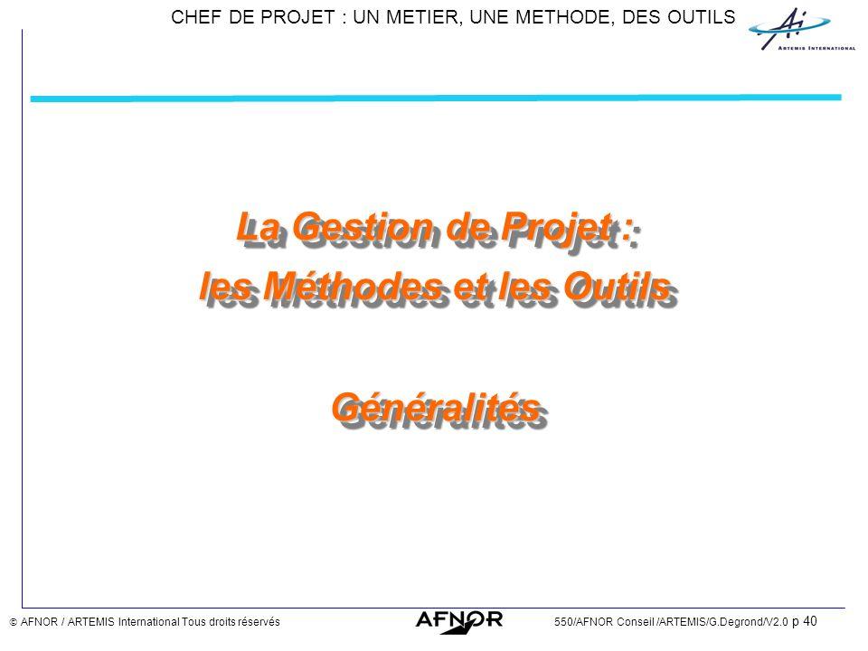 CHEF DE PROJET : UN METIER, UNE METHODE, DES OUTILS AFNOR / ARTEMIS International Tous droits réservés550/AFNOR Conseil /ARTEMIS/G.Degrond/V2.0 p 40 L