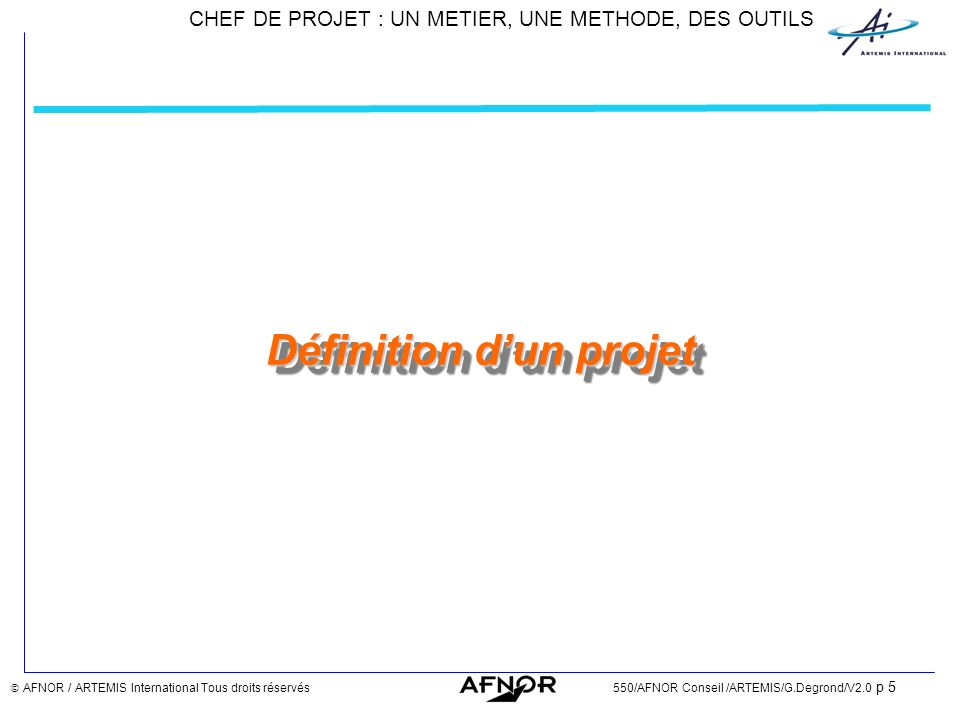 CHEF DE PROJET : UN METIER, UNE METHODE, DES OUTILS AFNOR / ARTEMIS International Tous droits réservés550/AFNOR Conseil /ARTEMIS/G.Degrond/V2.0 p 96 Etapes / Processus de management DEFINITION ORGANISATION & STRUCTURATION PILOTAGE FIN & BILAN Phases Etapes DISSOLUTION MISE AU POINT CONSTITUTION NORMALISATION PRODUCTION